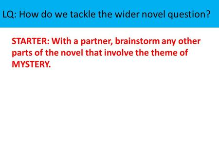 LQ: How do we tackle the wider novel question? STARTER: With a partner, brainstorm any other parts of the novel that involve the theme of MYSTERY.