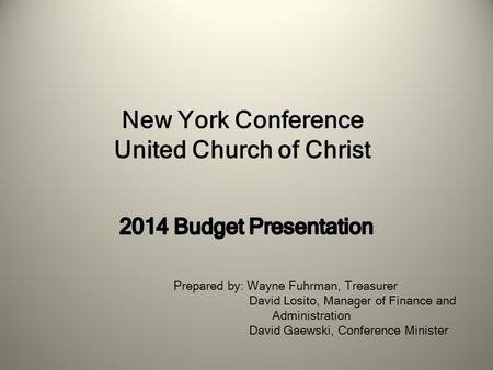 New York Conference United Church of Christ Prepared by: Wayne Fuhrman, Treasurer David Losito, Manager of Finance and Administration David Gaewski, Conference.