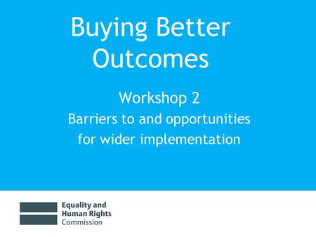 Buying Better Outcomes Workshop 2 Barriers to and opportunities for wider implementation.