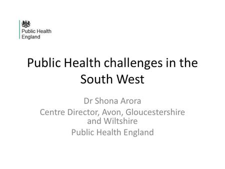 Public Health challenges in the South West Dr Shona Arora Centre Director, Avon, Gloucestershire and Wiltshire Public Health England.