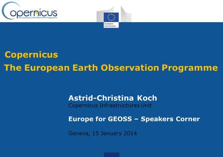 Copernicus The European Earth Observation Programme Astrid-Christina Koch Copernicus Infrastructures Unit Europe for GEOSS – Speakers Corner Geneva, 15.