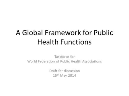 A Global Framework for Public Health Functions Taskforce for World Federation of Public Health Associations Draft for discussion 15 th May 2014.