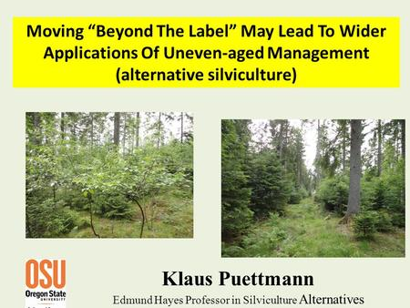 "Klaus Puettmann Edmund Hayes Professor in Silviculture Alternatives Moving ""Beyond The Label"" May Lead To Wider Applications Of Uneven-aged Management."