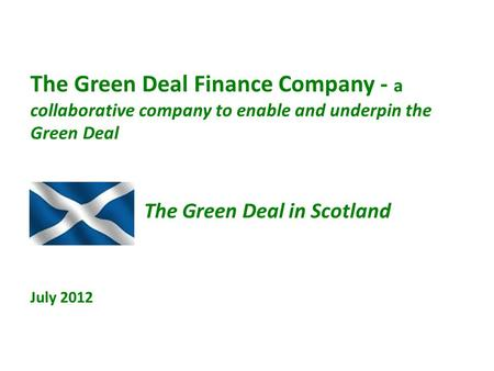 The Green Deal Finance Company - a collaborative company to enable and underpin the Green Deal The Green Deal in Scotland July 2012.