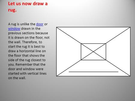 Let us now draw a rug. A rug is unlike the door or window drawn in the previous sections because it is drawn on the floor, not the wall. Therefore, to.
