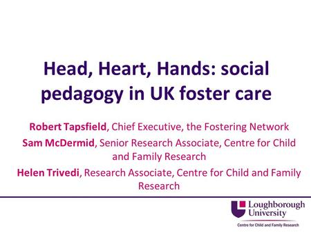 Head, Heart, Hands: social pedagogy in UK foster care Robert Tapsfield, Chief Executive, the Fostering Network Sam McDermid, Senior Research Associate,
