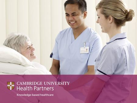 CUHP Cambridge University Health Partners (CUHP) unites a world-leading University and three high- performing NHS Foundation Trusts centred on the Cambridge.
