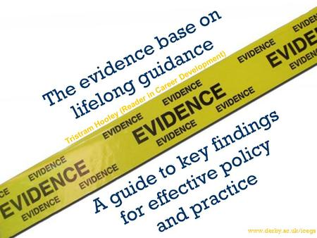 Www.derby.ac.uk/icegs The evidence base on lifelong guidance A guide to key findings for effective policy and practice Tristram Hooley (Reader in Career.