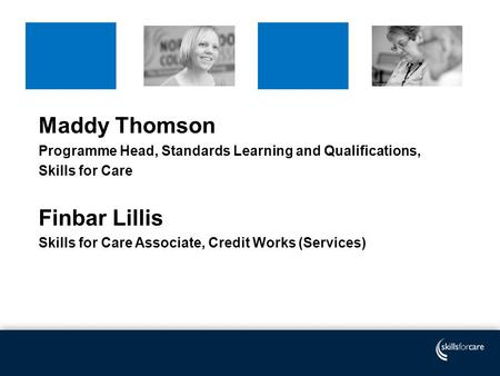 Maddy Thomson Programme Head, Standards Learning and Qualifications, Skills for Care Finbar Lillis Skills for Care Associate, Credit Works (Services)