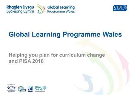 In partnership with Global Learning Programme Wales Helping you plan for curriculum change and PISA 2018.