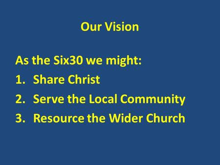 Our Vision As the Six30 we might: 1.Share Christ 2.Serve the Local Community 3.Resource the Wider Church.