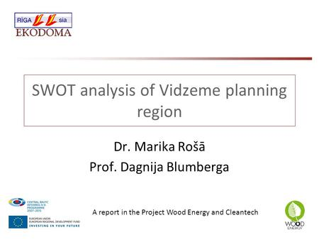 SWOT analysis of Vidzeme planning region Dr. Marika Rošā Prof. Dagnija Blumberga A report in the Project Wood Energy and Cleantech.
