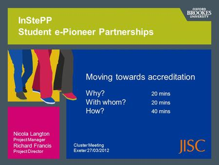 InStePP Student e-Pioneer Partnerships Moving towards accreditation Why? 20 mins With whom? 20 mins How? 40 mins Nicola Langton Project Manager Richard.
