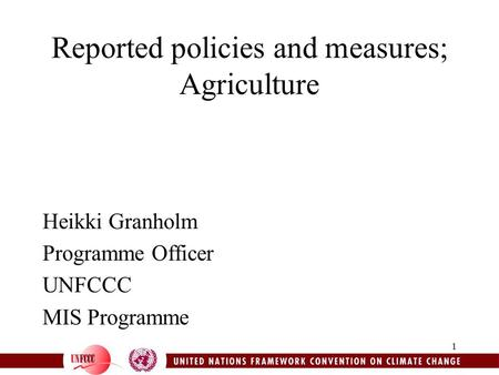 1 Reported policies and measures; Agriculture Heikki Granholm Programme Officer UNFCCC MIS Programme.