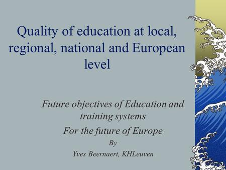 Quality of education at local, regional, national and European level Future objectives of Education and training systems For the future of Europe By Yves.