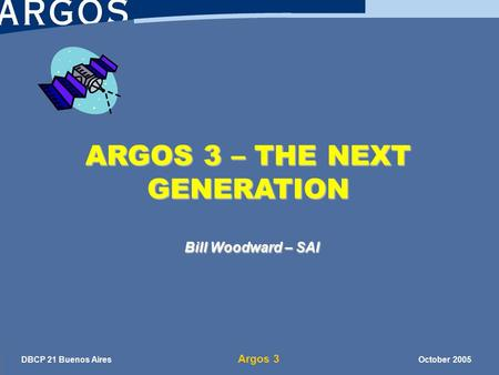 DBCP 21 Buenos Aires Argos 3 October 2005 ARGOS 3 – THE NEXT GENERATION Bill Woodward – SAI.