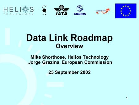 1 Data Link Roadmap Overview Mike Shorthose, Helios Technology Jorge Grazina, European Commission 25 September 2002.