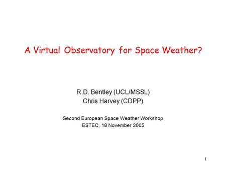 1 A Virtual Observatory for Space Weather? R.D. Bentley (UCL/MSSL) Chris Harvey (CDPP) Second European Space Weather Workshop ESTEC, 18 November 2005.