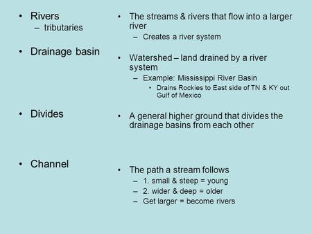 Rivers –tributaries Drainage basin Divides Channel The streams & rivers that flow into a larger river –Creates a river system Watershed – land drained.