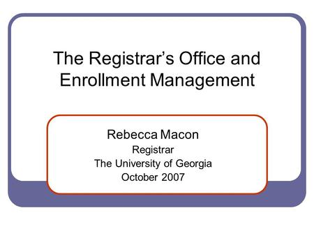The Registrar's Office and Enrollment Management Rebecca Macon Registrar The University of Georgia October 2007.