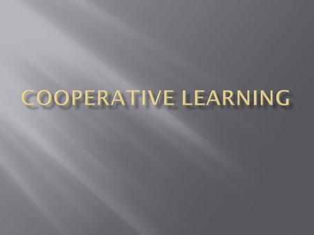 What cooperative learning is Students working together to achieve shared goals to maximize their own and each other's learning, promote positive social.
