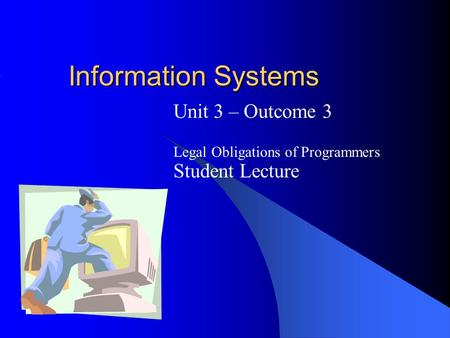 Information Systems Unit 3 – Outcome 3 Legal Obligations of Programmers Student Lecture.