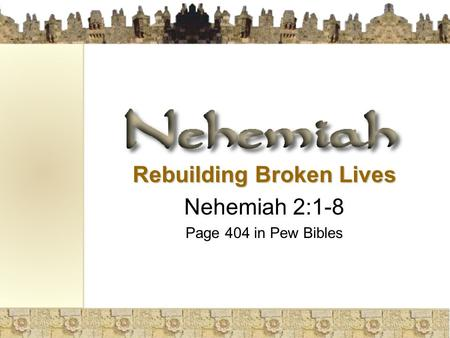 Rebuilding Broken Lives Nehemiah 2:1-8 Page 404 in Pew Bibles.