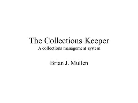 The Collections Keeper A collections management system Brian J. Mullen.