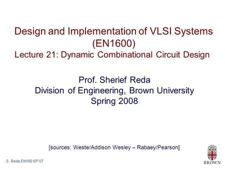 S. Reda EN160 SP'07 Design and Implementation of VLSI Systems (EN1600) Lecture 21: Dynamic Combinational Circuit Design Prof. Sherief Reda Division of.