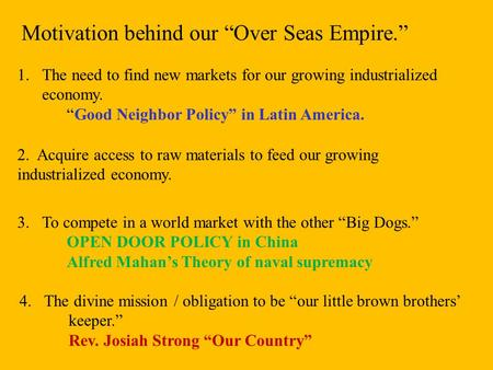 "Motivation behind our ""Over Seas Empire."" 1.The need to find new markets for our growing industrialized economy. ""Good Neighbor Policy"" in Latin America."