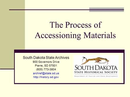 The Process of Accessioning Materials South Dakota State Archives 900 Governors Drive Pierre, SD 57501 (605) 773-3804