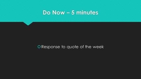 Do Now – 5 minutes  Response to quote of the week.