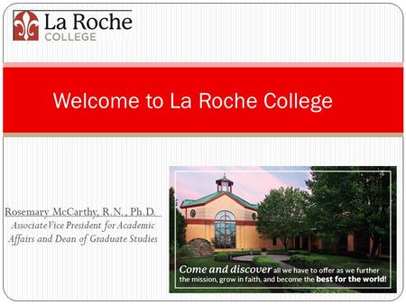 Rosemary McCarthy, R.N., Ph.D. Associate Vice President for Academic Affairs and Dean of Graduate Studies Welcome to La Roche College.