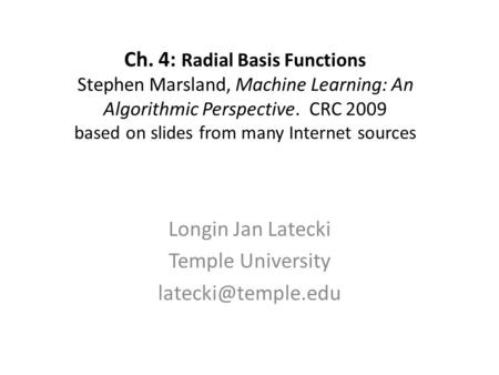 Ch. 4: Radial Basis Functions Stephen Marsland, Machine Learning: An Algorithmic Perspective. CRC 2009 based on slides from many Internet sources Longin.