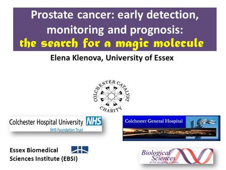 Prostate cancer: early detection, monitoring and prognosis: Essex Biomedical Sciences Institute (EBSI) Elena Klenova, University of Essex the search for.