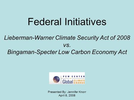 Federal Initiatives Lieberman-Warner Climate Security Act of 2008 vs. Bingaman-Specter Low Carbon Economy Act Presented By: Jennifer Knorr April 8, 2008.
