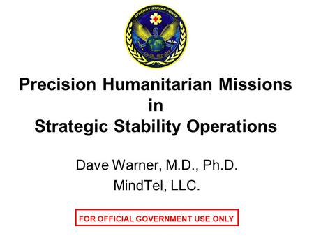 Precision Humanitarian Missions in Strategic Stability Operations Dave Warner, M.D., Ph.D. MindTel, LLC. FOR OFFICIAL GOVERNMENT USE ONLY.