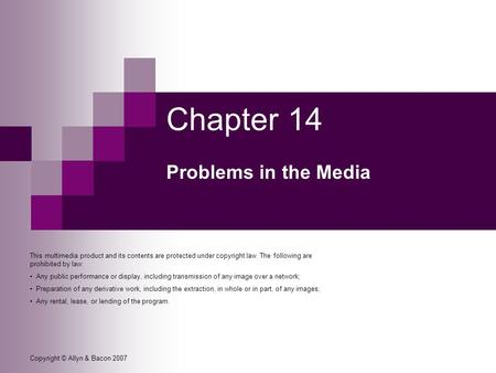 Copyright © Allyn & Bacon 2007 Chapter 14 Problems in the Media This multimedia product and its contents are protected under copyright law. The following.
