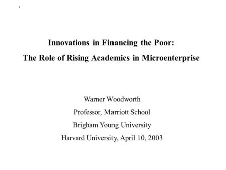 1 Innovations <strong>in</strong> Financing the Poor: The Role of Rising Academics <strong>in</strong> Microenterprise Warner Woodworth Professor, Marriott School Brigham Young University.