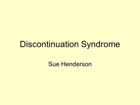 Discontinuation Syndrome Sue Henderson. Definition Cluster of symptoms that may occur in response to the reduction or cessation of any antidepressant,