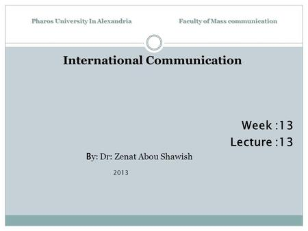 Pharos University In Alexandria Faculty of Mass communication International Communication Week :13 Lecture :13 B y: Dr: Zenat Abou Shawish 2013.