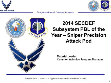 Birthplace, Home & Future of Aerospace 2014 SECDEF Subsystem PBL of the Year – Sniper Precision Attack Pod 1 DISTRIBUTION STATEMENT A. Approved for public.