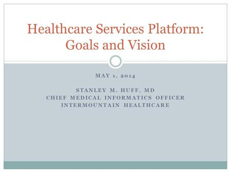 MAY 1, 2014 STANLEY M. HUFF, MD CHIEF MEDICAL INFORMATICS OFFICER INTERMOUNTAIN HEALTHCARE Healthcare Services Platform: Goals and Vision.