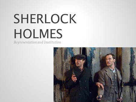 SHERLOCK HOLMES Representation and Institution. Sherlock Holmes, which was directed by Guy Ritchie known well for his action films i.e. 'Rock n' Rolla'.