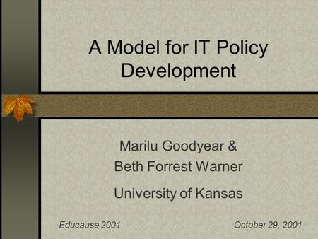A Model for IT Policy Development Marilu Goodyear & Beth Forrest Warner University of Kansas Educause 2001October 29, 2001.