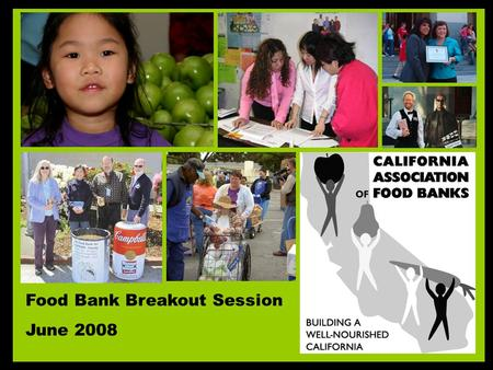 Food Bank Breakout Session June 2008. California Association of Food Banks –Member Organization with 43 Member Food Banks Across California. –CAFB has.