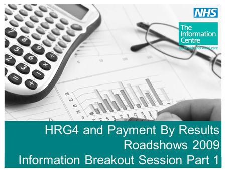 HRG4 and Payment By Results Roadshows 2009 Information Breakout Session Part 1.