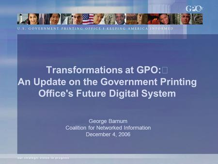 Transformations at GPO: An Update on the Government Printing Office's Future Digital System George Barnum Coalition for Networked Information December.