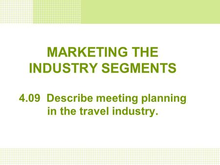 MARKETING THE INDUSTRY SEGMENTS 4.09 Describe meeting planning in the travel industry.