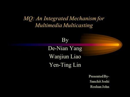 MQ: An Integrated Mechanism for Multimedia Multicasting By De-Nian Yang Wanjiun Liao Yen-Ting Lin Presented By- Sanchit Joshi Roshan John.